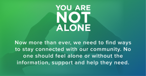 you are not alone, stay connected, reach out for support